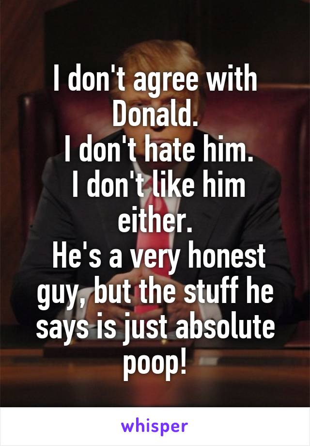 I don't agree with Donald.  I don't hate him.  I don't like him either.  He's a very honest guy, but the stuff he says is just absolute poop!