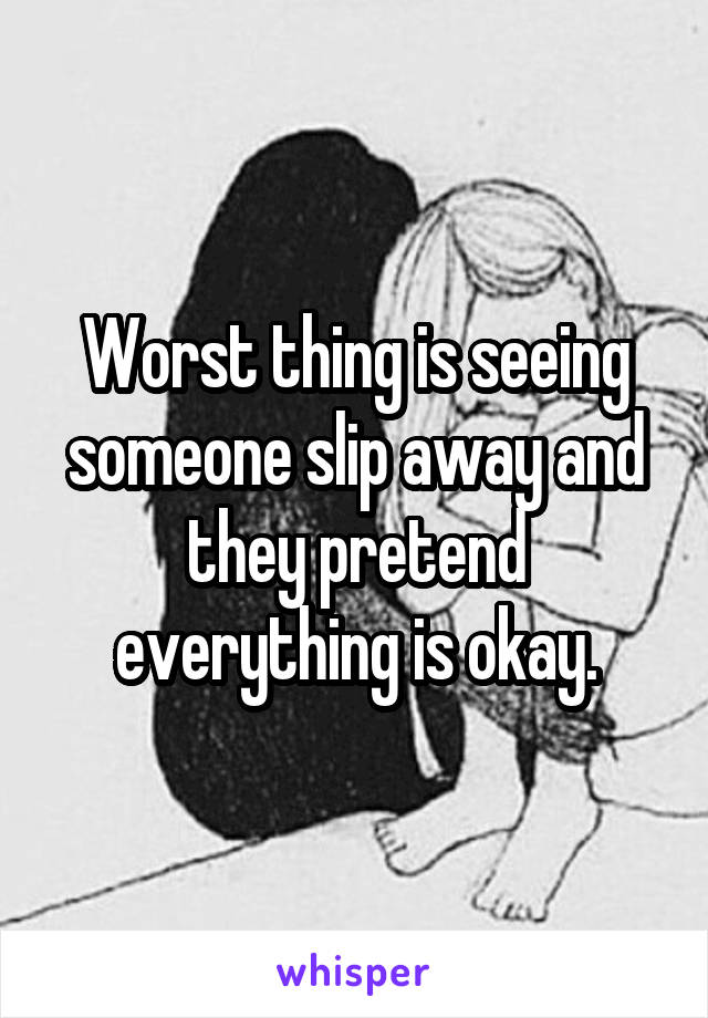 Worst thing is seeing someone slip away and they pretend everything is okay.