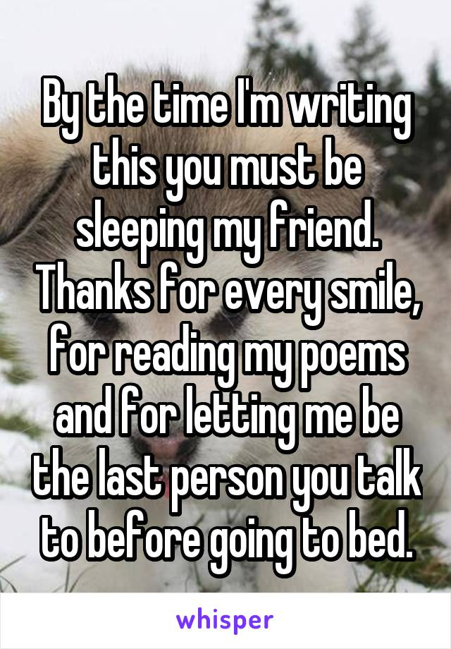 By the time I'm writing this you must be sleeping my friend. Thanks for every smile, for reading my poems and for letting me be the last person you talk to before going to bed.
