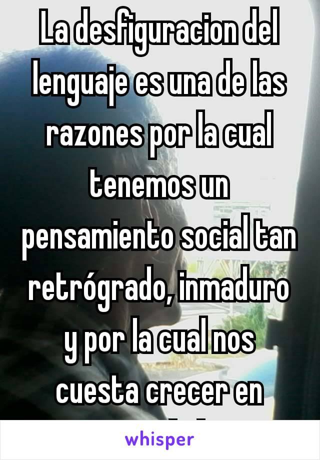 La desfiguracion del lenguaje es una de las razones por la cual tenemos un pensamiento social tan retrógrado, inmaduro y por la cual nos cuesta crecer en sociedad.