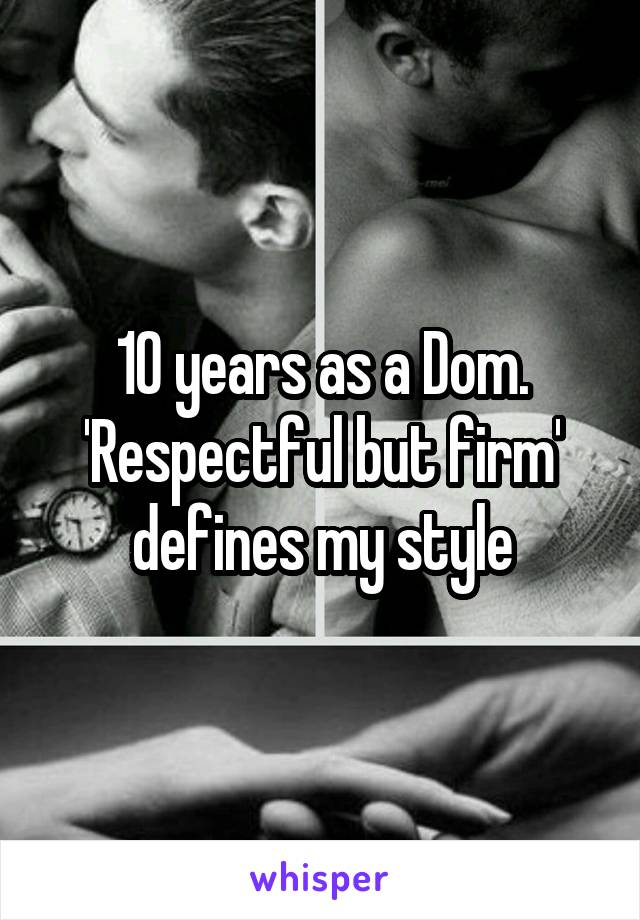 10 years as a Dom. 'Respectful but firm' defines my style