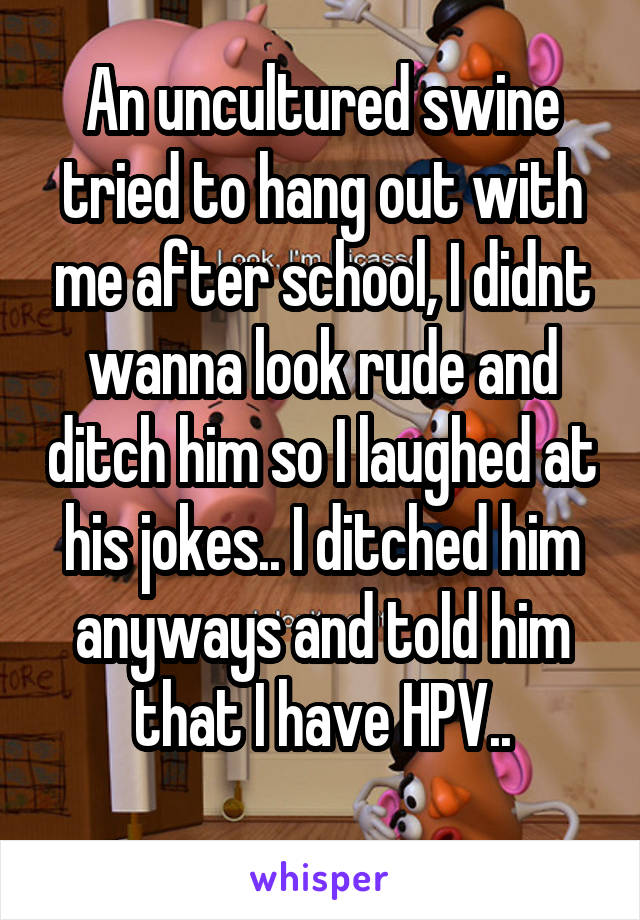 An uncultured swine tried to hang out with me after school, I didnt wanna look rude and ditch him so I laughed at his jokes.. I ditched him anyways and told him that I have HPV..