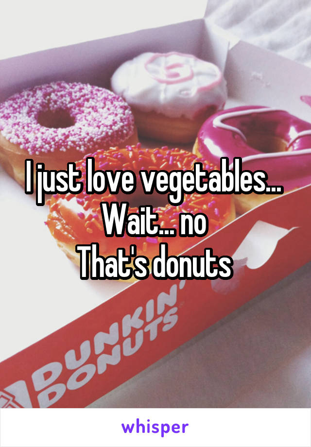 I just love vegetables...  Wait... no  That's donuts