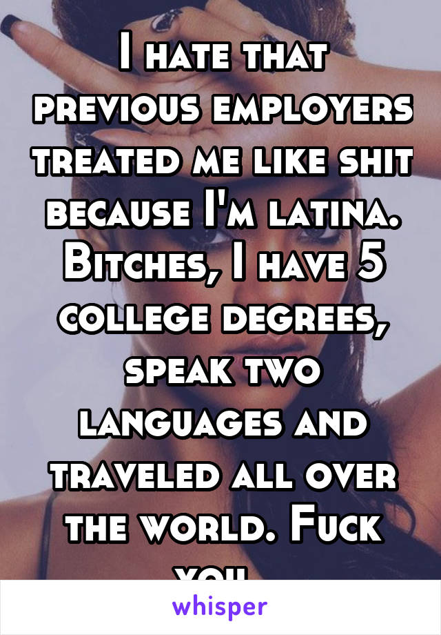 I hate that previous employers treated me like shit because I'm latina. Bitches, I have 5 college degrees, speak two languages and traveled all over the world. Fuck you.