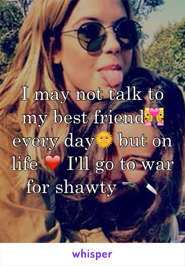 I may not talk to my best friend👩‍❤️‍👩 every day🌞 but on life ❤️ I'll go to war for shawty 🔫🔪