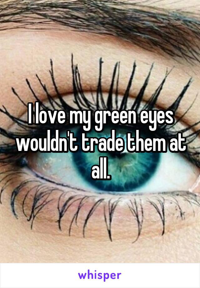 I love my green eyes wouldn't trade them at all.