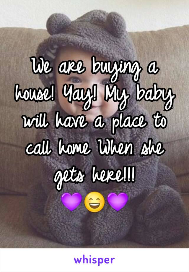 We are buying a house! Yay! My baby will have a place to call home When she gets here!!! 💜😄💜