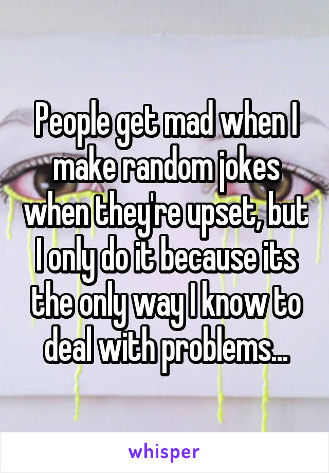 People get mad when I make random jokes when they're upset, but I only do it because its the only way I know to deal with problems...