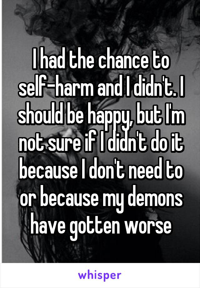 I had the chance to self-harm and I didn't. I should be happy, but I'm not sure if I didn't do it because I don't need to or because my demons have gotten worse