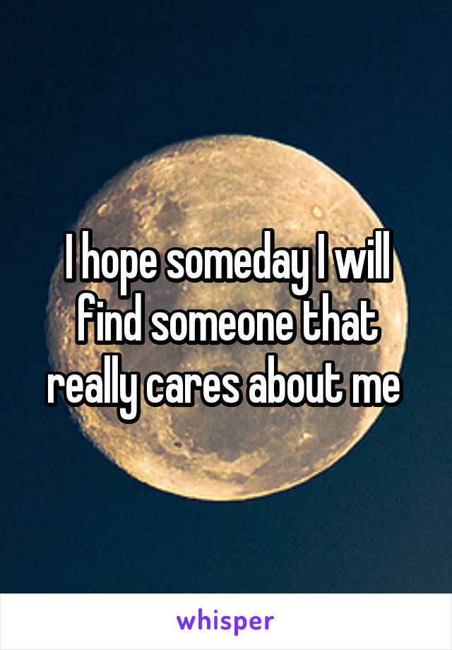 I hope someday I will find someone that really cares about me