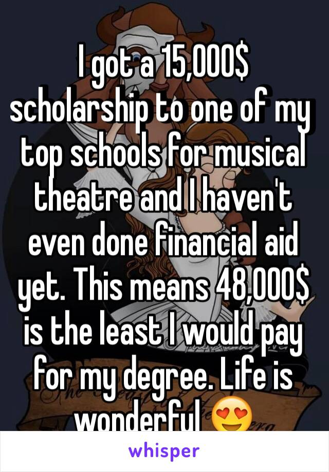I got a 15,000$ scholarship to one of my top schools for musical theatre and I haven't even done financial aid yet. This means 48,000$ is the least I would pay for my degree. Life is wonderful 😍
