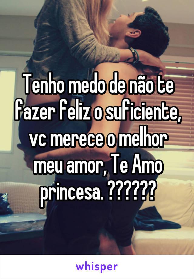 Tenho medo de não te fazer feliz o suficiente, vc merece o melhor meu amor, Te Amo princesa. 😍😍😍😍😍😍