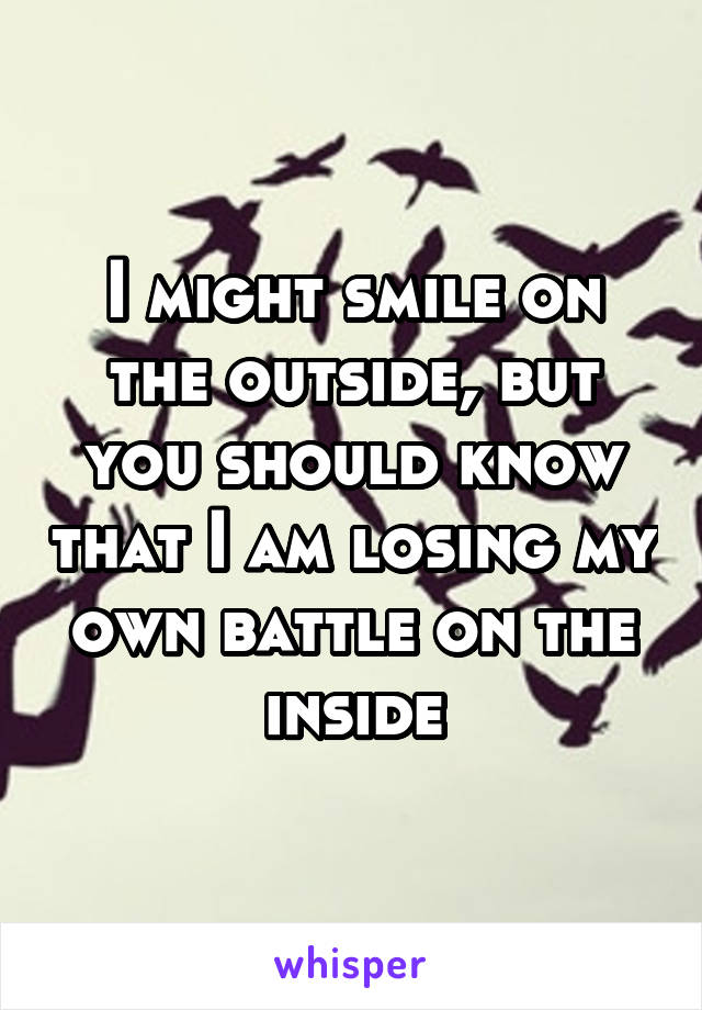 I might smile on the outside, but you should know that I am losing my own battle on the inside