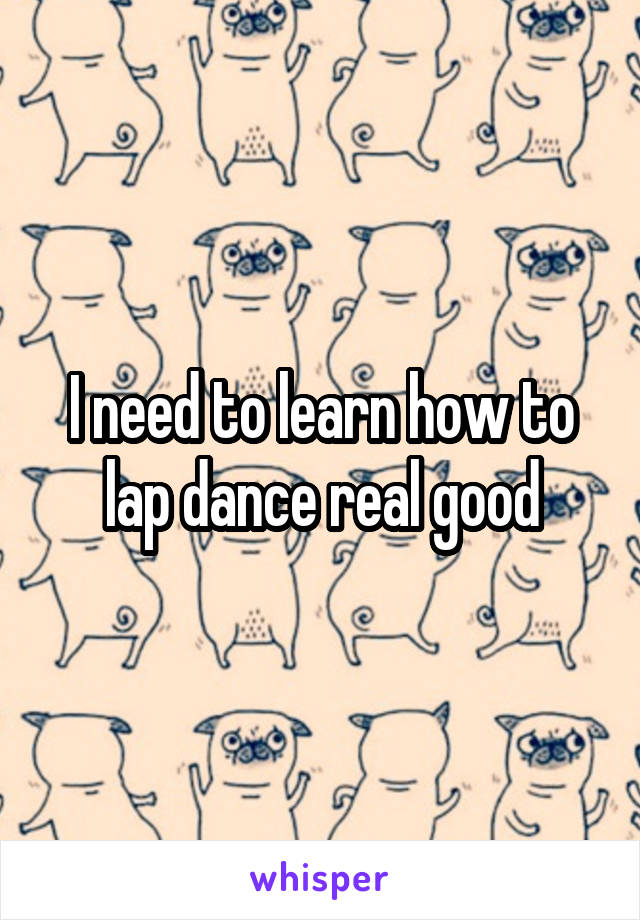 I need to learn how to lap dance real good