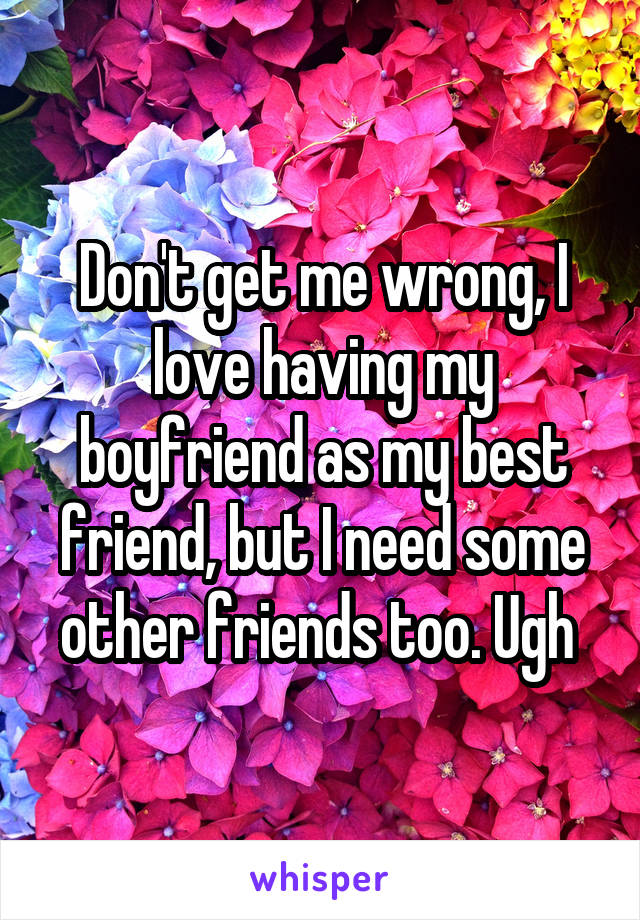 Don't get me wrong, I love having my boyfriend as my best friend, but I need some other friends too. Ugh