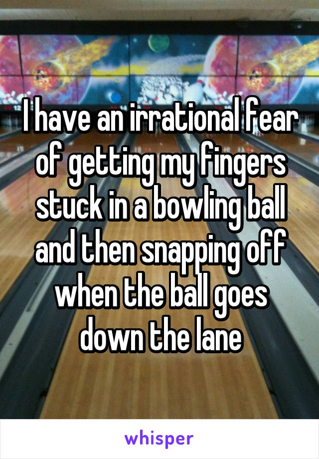 I have an irrational fear of getting my fingers stuck in a bowling ball and then snapping off when the ball goes down the lane