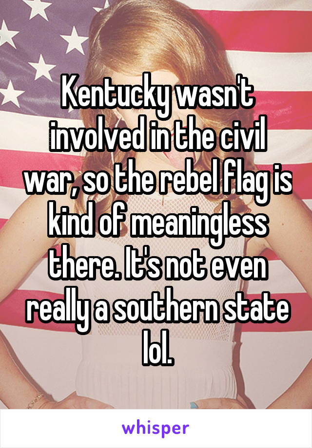 Kentucky wasn't involved in the civil war, so the rebel flag is kind of meaningless there. It's not even really a southern state lol.