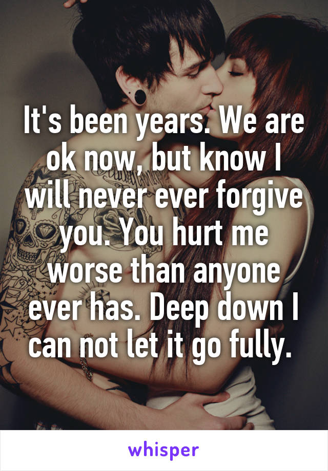 It's been years. We are ok now, but know I will never ever forgive you. You hurt me worse than anyone ever has. Deep down I can not let it go fully.