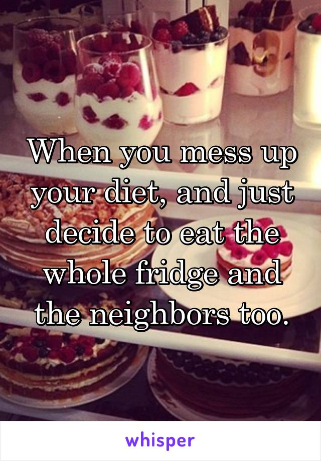 When you mess up your diet, and just decide to eat the whole fridge and the neighbors too.