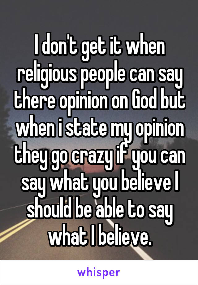 I don't get it when religious people can say there opinion on God but when i state my opinion they go crazy if you can say what you believe I should be able to say what I believe.