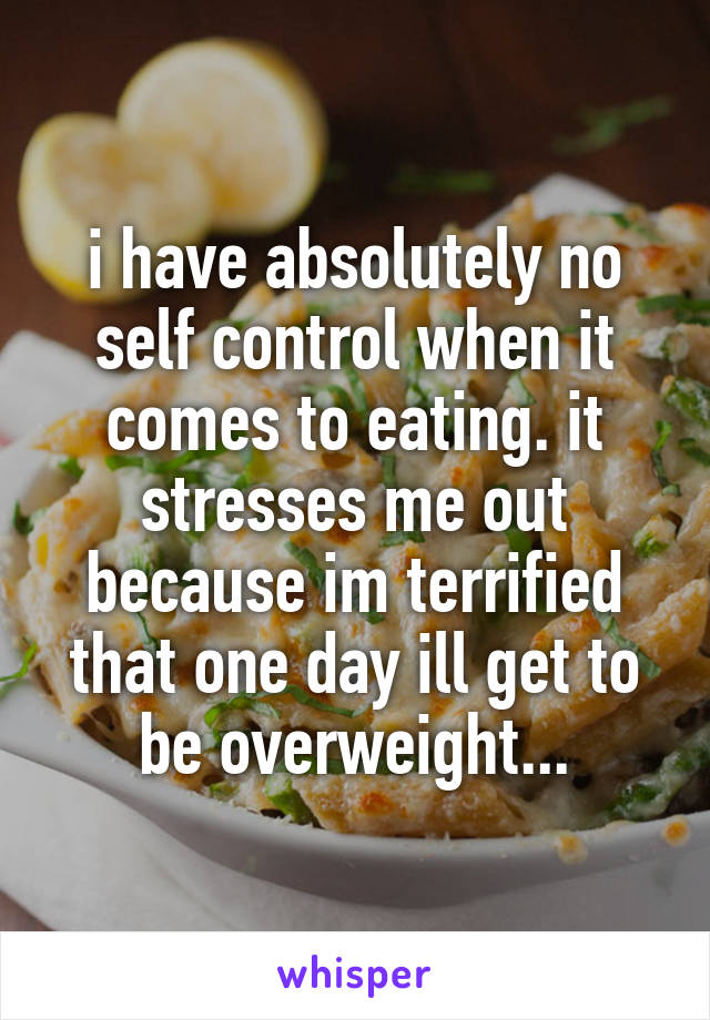 i have absolutely no self control when it comes to eating. it stresses me out because im terrified that one day ill get to be overweight...