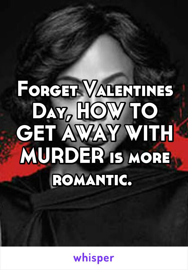 Forget Valentines Day, HOW TO GET AWAY WITH MURDER is more romantic.