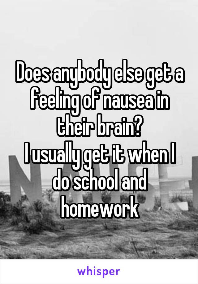 Does anybody else get a feeling of nausea in their brain? I usually get it when I do school and homework