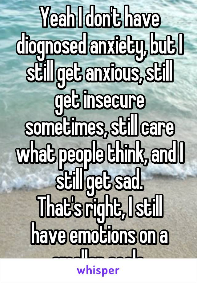 Yeah I don't have diognosed anxiety, but I still get anxious, still get insecure sometimes, still care what people think, and I still get sad. That's right, I still have emotions on a smaller scale.