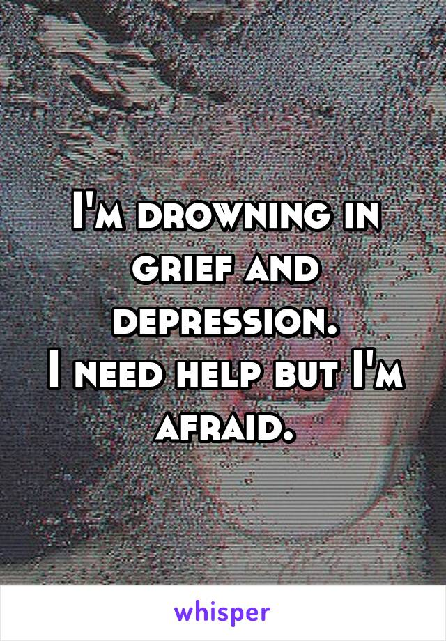 I'm drowning in grief and depression. I need help but I'm afraid.