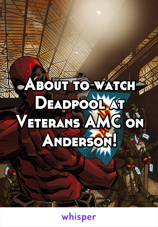 About to watch Deadpool at Veterans AMC on Anderson!