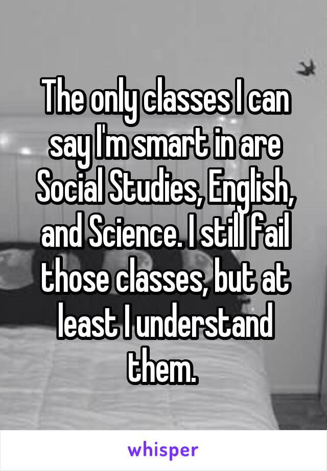 The only classes I can say I'm smart in are Social Studies, English, and Science. I still fail those classes, but at least I understand them.