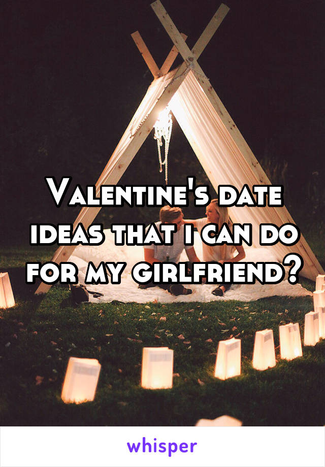 Valentine's date ideas that i can do for my girlfriend?