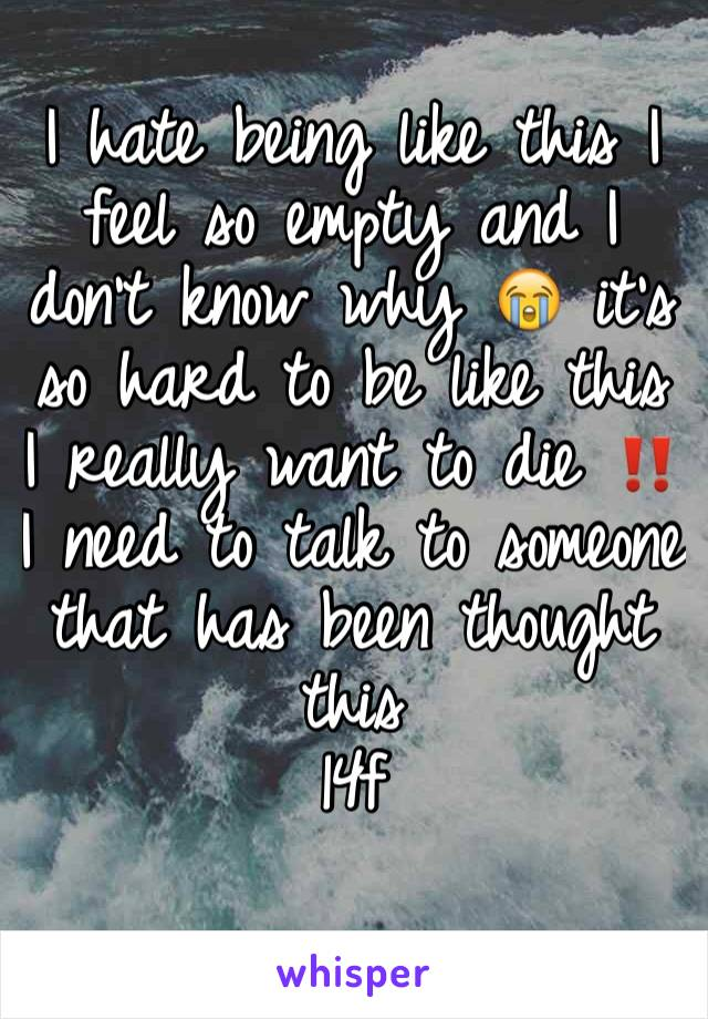 I hate being like this I feel so empty and I don't know why 😭 it's so hard to be like this I really want to die ‼️ I need to talk to someone that has been thought this  14f