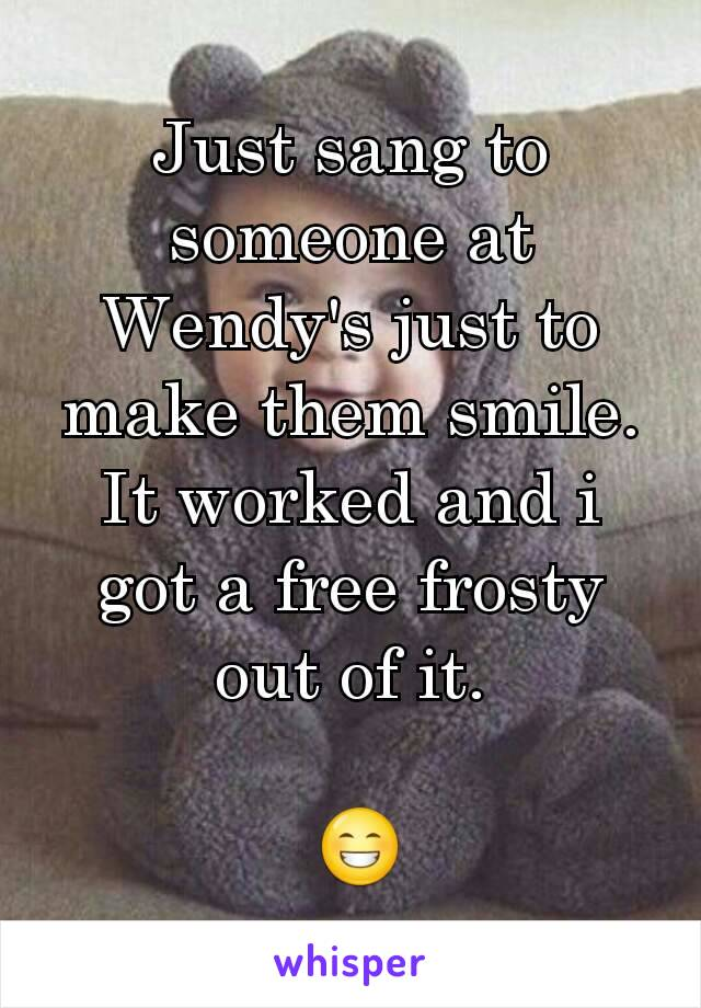 Just sang to someone at Wendy's just to make them smile. It worked and i got a free frosty out of it.   😁