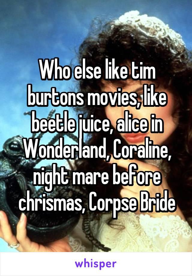 Who else like tim burtons movies, like beetle juice, alice in Wonderland, Coraline, night mare before chrismas, Corpse Bride