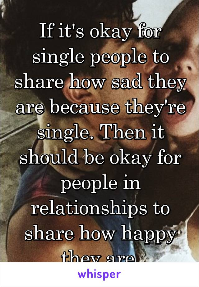 If it's okay for single people to share how sad they are because they're single. Then it should be okay for people in relationships to share how happy they are.