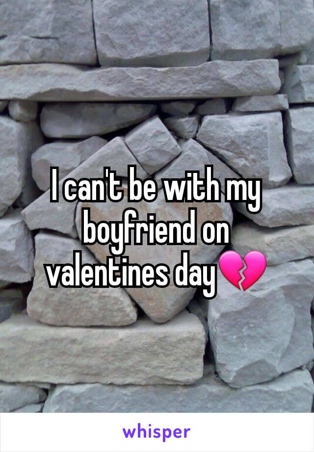 I can't be with my boyfriend on valentines day💔