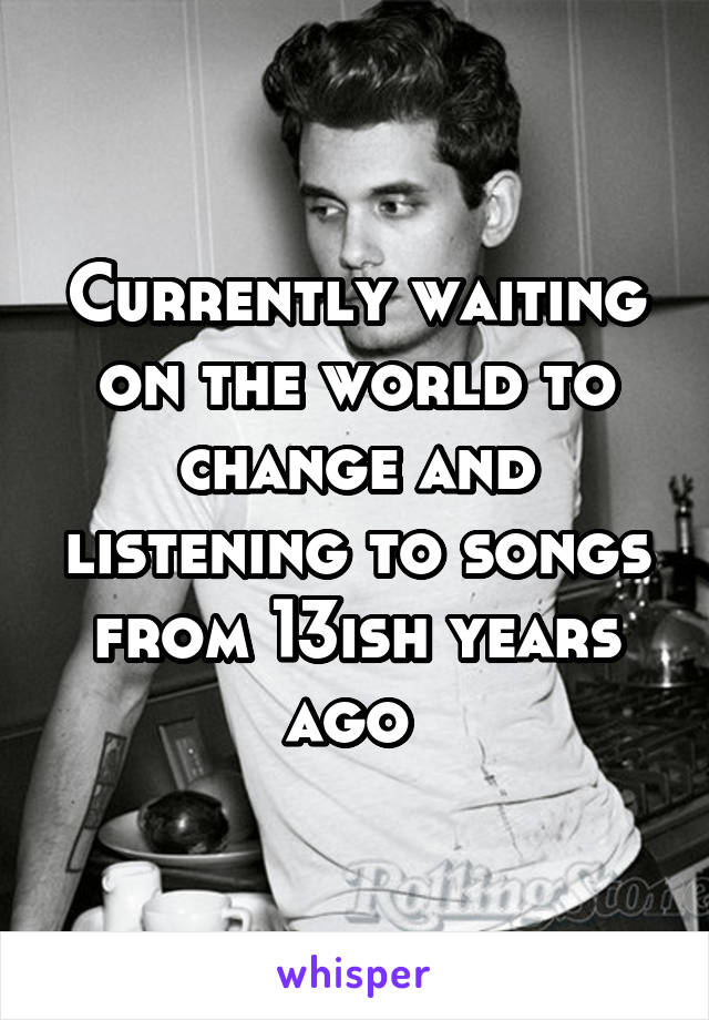 Currently waiting on the world to change and listening to songs from 13ish years ago