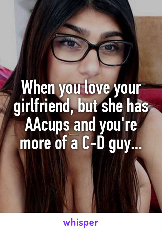 When you love your girlfriend, but she has AAcups and you're more of a C-D guy...