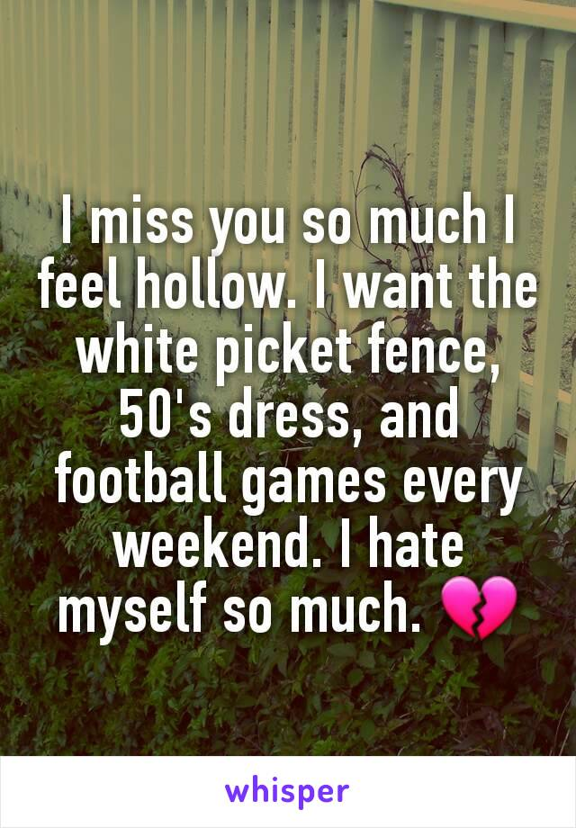 I miss you so much I feel hollow. I want the white picket fence, 50's dress, and football games every weekend. I hate myself so much. 💔