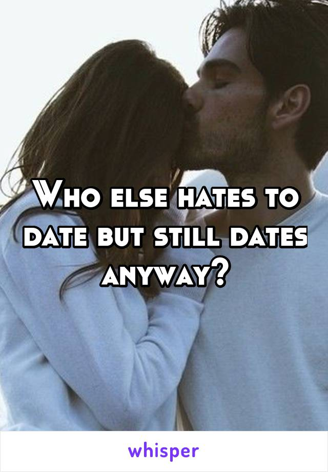 Who else hates to date but still dates anyway?