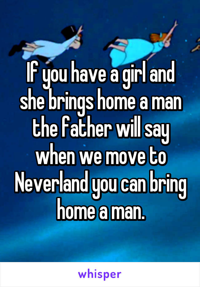 If you have a girl and she brings home a man the father will say when we move to Neverland you can bring home a man.