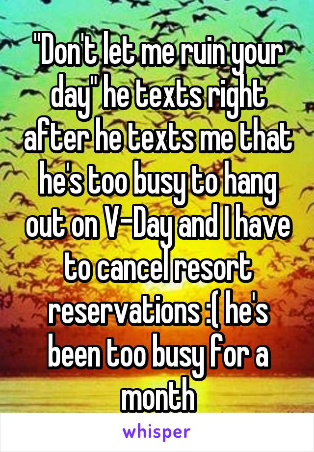 """Don't let me ruin your day"" he texts right after he texts me that he's too busy to hang out on V-Day and I have to cancel resort reservations :( he's been too busy for a month"