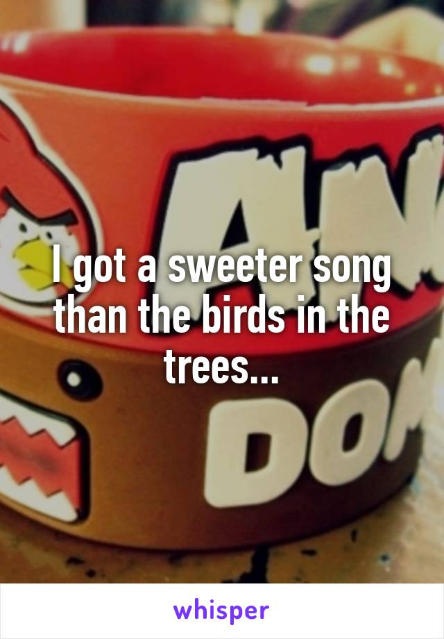 I got a sweeter song than the birds in the trees...
