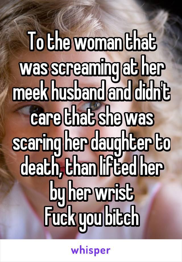 To the woman that was screaming at her meek husband and didn't care that she was scaring her daughter to death, than lifted her by her wrist Fuck you bitch
