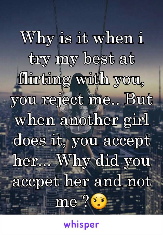 Why is it when i try my best at flirting with you, you reject me.. But when another girl does it, you accept her... Why did you accpet her and not me ?😯