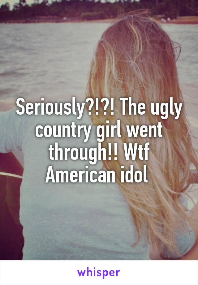 Seriously?!?! The ugly country girl went through!! Wtf American idol