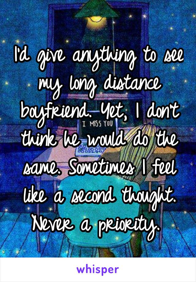 I'd give anything to see my long distance boyfriend. Yet, I don't think he would do the same. Sometimes I feel like a second thought. Never a priority.