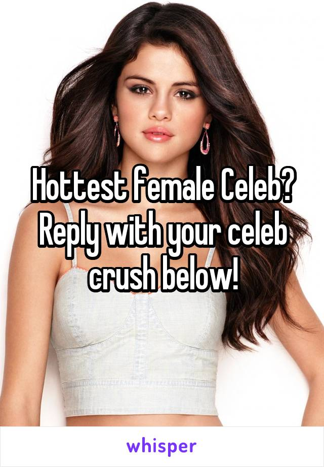 Hottest female Celeb? Reply with your celeb crush below!