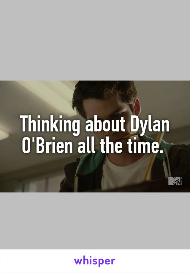 Thinking about Dylan O'Brien all the time.